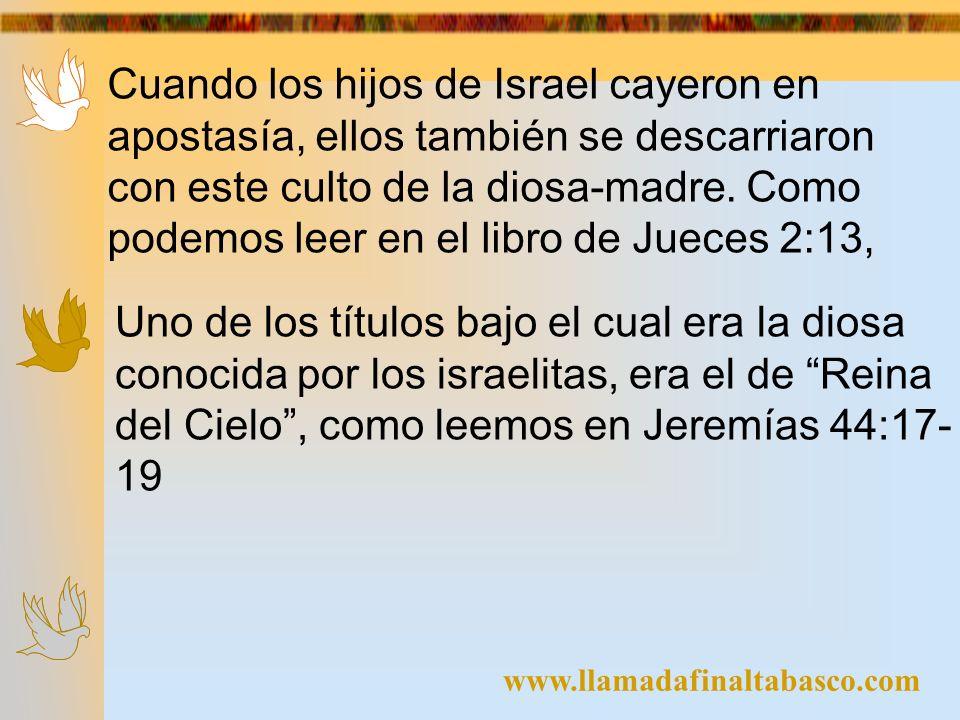 www.llamadafinaltabasco.com Cuando los hijos de Israel cayeron en apostasía, ellos también se descarriaron con este culto de la diosa-madre. Como pode