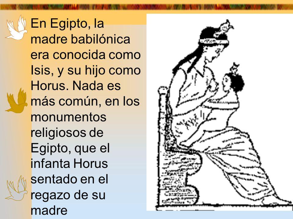 www.llamadafinaltabasco.com En Egipto, la madre babilónica era conocida como Isis, y su hijo como Horus. Nada es más común, en los monumentos religios