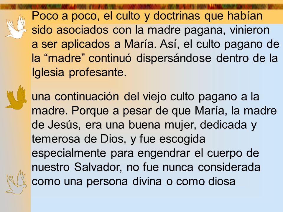 Poco a poco, el culto y doctrinas que habían sido asociados con la madre pagana, vinieron a ser aplicados a María. Así, el culto pagano de la madre co