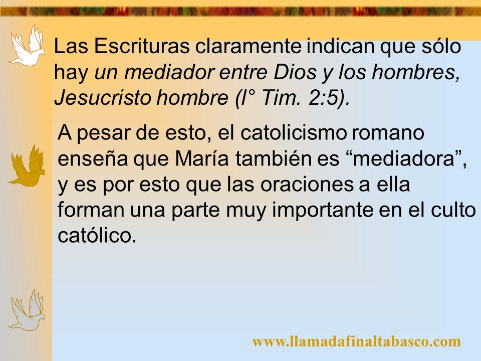 www.llamadafinaltabasco.com Las Escrituras claramente indican que sólo hay un mediador entre Dios y los hombres, Jesucristo hombre (l° Tim. 2:5). A pe