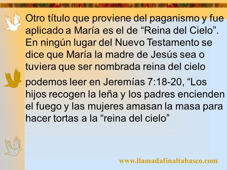 www.llamadafinaltabasco.com Otro título que proviene del paganismo y fue aplicado a María es el de Reina del Cielo. En ningún lugar del Nuevo Testamen