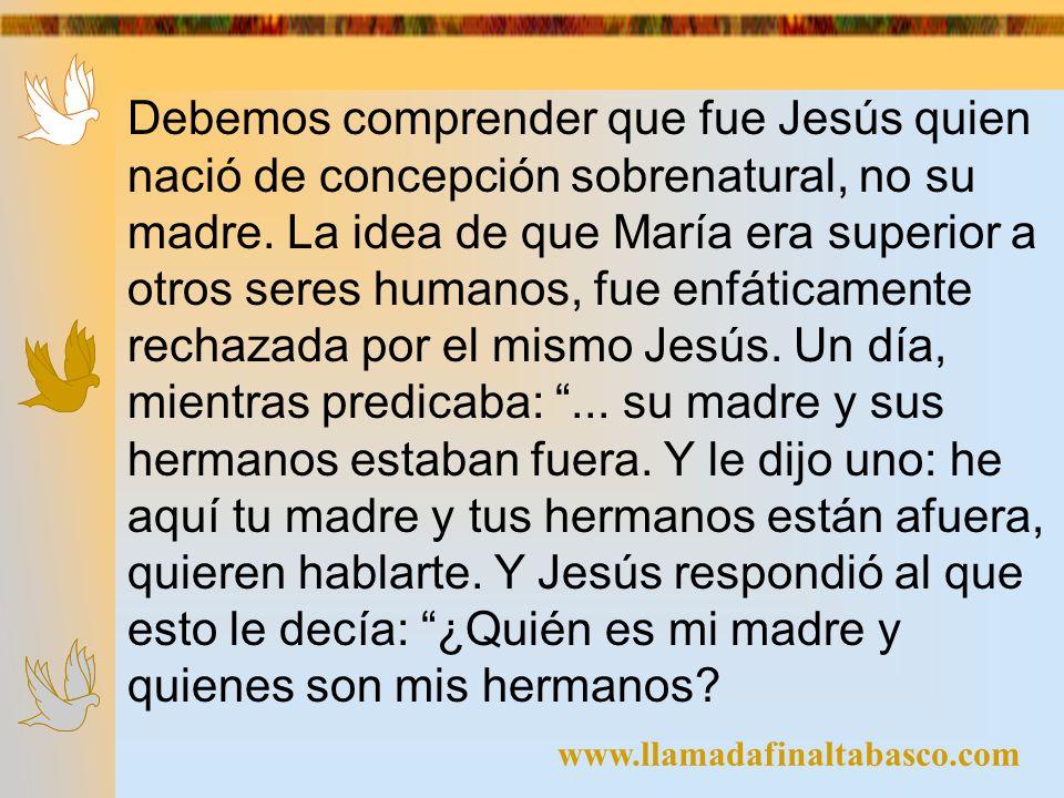 www.llamadafinaltabasco.com Debemos comprender que fue Jesús quien nació de concepción sobrenatural, no su madre. La idea de que María era superior a