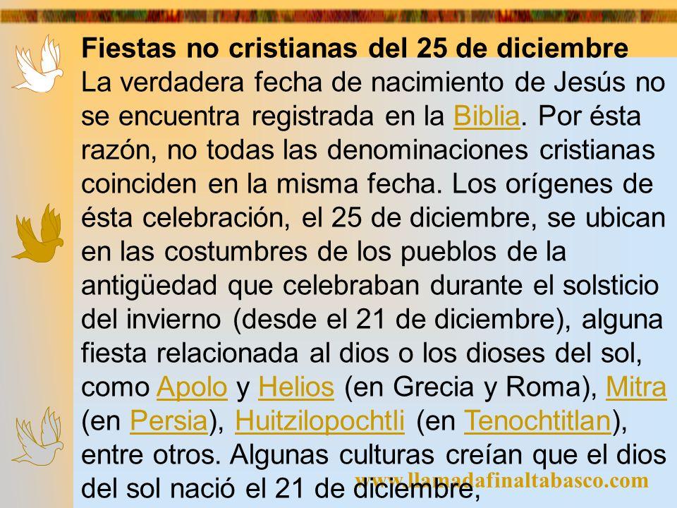 www.llamadafinaltabasco.com Fiestas no cristianas del 25 de diciembre La verdadera fecha de nacimiento de Jesús no se encuentra registrada en la Bibli