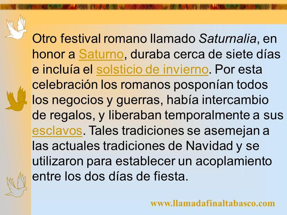 www.llamadafinaltabasco.com Otro festival romano llamado Saturnalia, en honor a Saturno, duraba cerca de siete días e incluía el solsticio de invierno