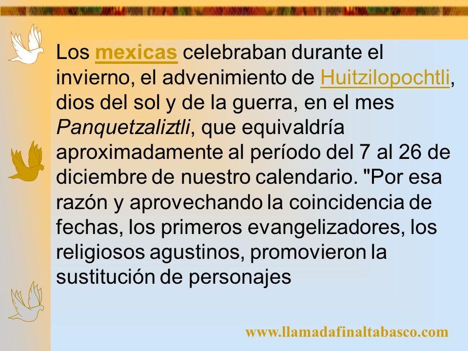 www.llamadafinaltabasco.com Los mexicas celebraban durante el invierno, el advenimiento de Huitzilopochtli, dios del sol y de la guerra, en el mes Pan