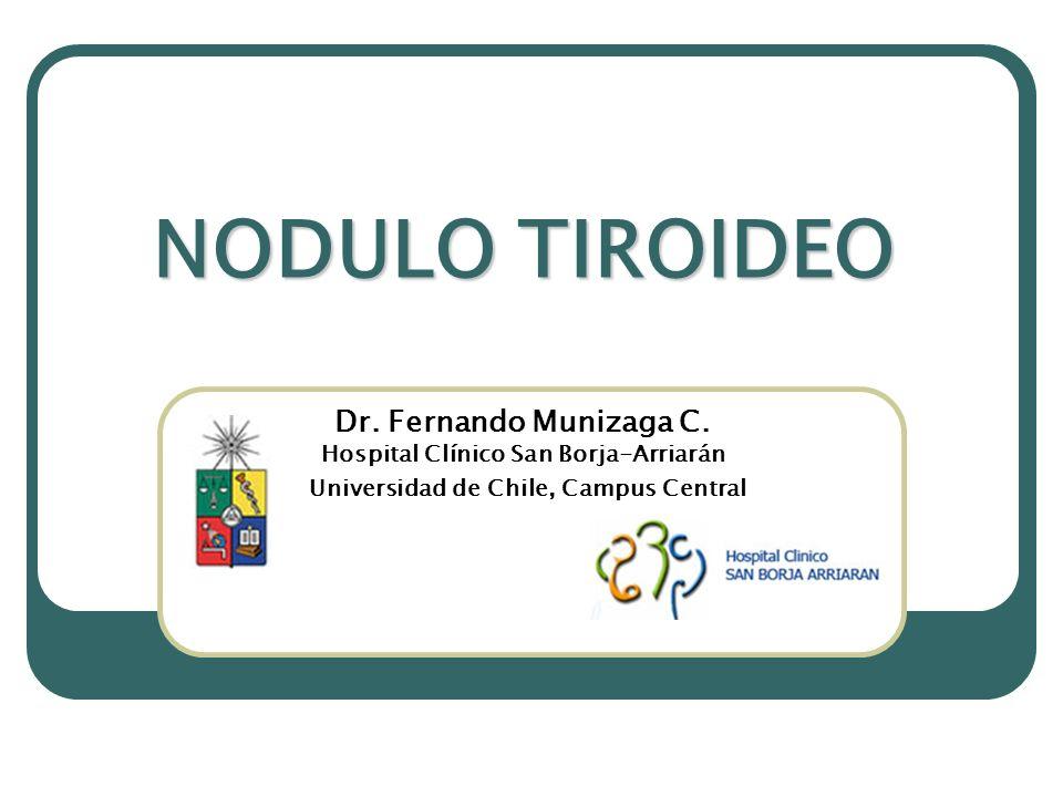 NODULO TIROIDEO Dr. Fernando Munizaga C. Hospital Clínico San Borja-Arriarán Universidad de Chile, Campus Central