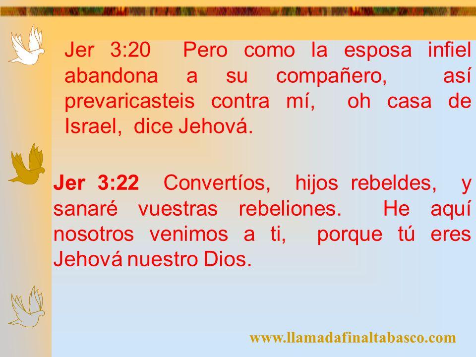 www.llamadafinaltabasco.com Jer 3:20 Pero como la esposa infiel abandona a su compañero, así prevaricasteis contra mí, oh casa de Israel, dice Jehová.