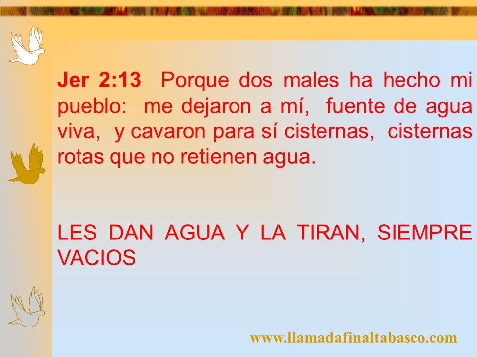 www.llamadafinaltabasco.com Jer 2:13 Porque dos males ha hecho mi pueblo: me dejaron a mí, fuente de agua viva, y cavaron para sí cisternas, cisternas