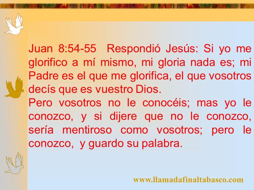 www.llamadafinaltabasco.com Juan 8:54-55 Respondió Jesús: Si yo me glorifico a mí mismo, mi gloria nada es; mi Padre es el que me glorifica, el que vo