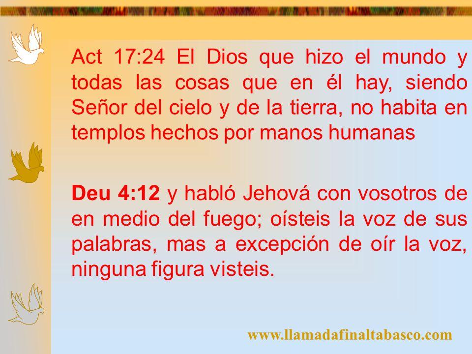 www.llamadafinaltabasco.com Deu 5:8-9 No harás para ti escultura, ni imagen alguna de cosa que está arriba en los cielos, ni abajo en la tierra, ni en las aguas debajo de la tierra.