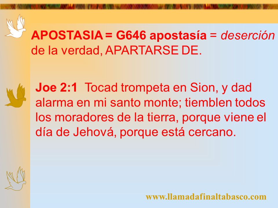 www.llamadafinaltabasco.com APOSTASIA = G646 apostasía = deserción de la verdad, APARTARSE DE. Joe 2:1 Tocad trompeta en Sion, y dad alarma en mi sant