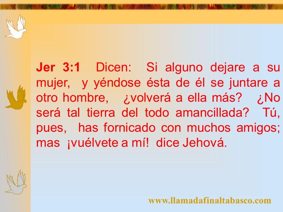 www.llamadafinaltabasco.com Jer 3:1 Dicen: Si alguno dejare a su mujer, y yéndose ésta de él se juntare a otro hombre, ¿volverá a ella más? ¿No será t