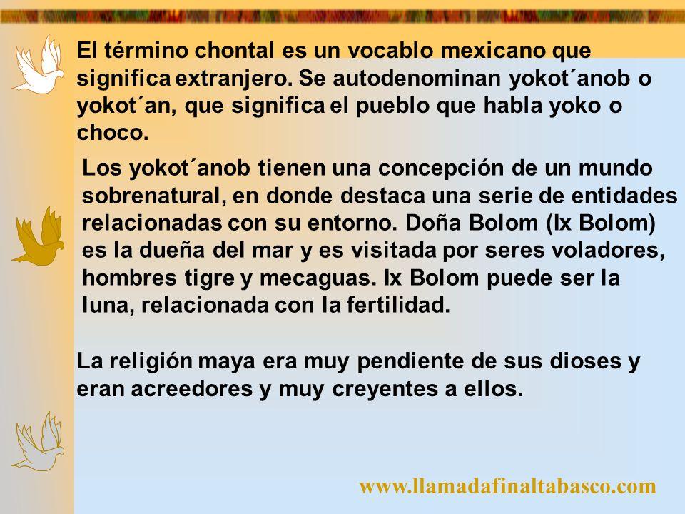 www.llamadafinaltabasco.com El término chontal es un vocablo mexicano que significa extranjero. Se autodenominan yokot´anob o yokot´an, que significa