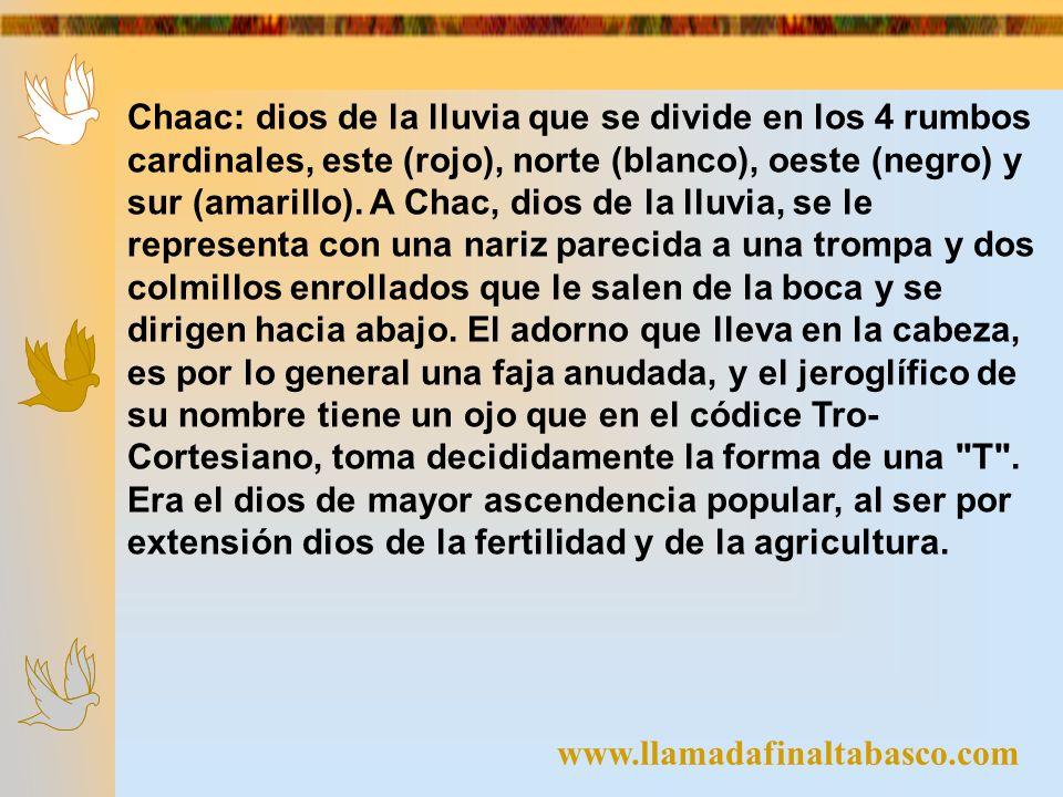 www.llamadafinaltabasco.com Chaac: dios de la lluvia que se divide en los 4 rumbos cardinales, este (rojo), norte (blanco), oeste (negro) y sur (amari