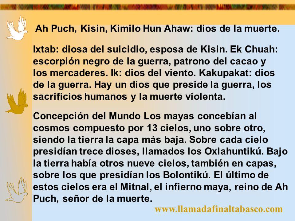 www.llamadafinaltabasco.com Ah Puch, Kisin, Kimilo Hun Ahaw: dios de la muerte. Ixtab: diosa del suicidio, esposa de Kisin. Ek Chuah: escorpión negro