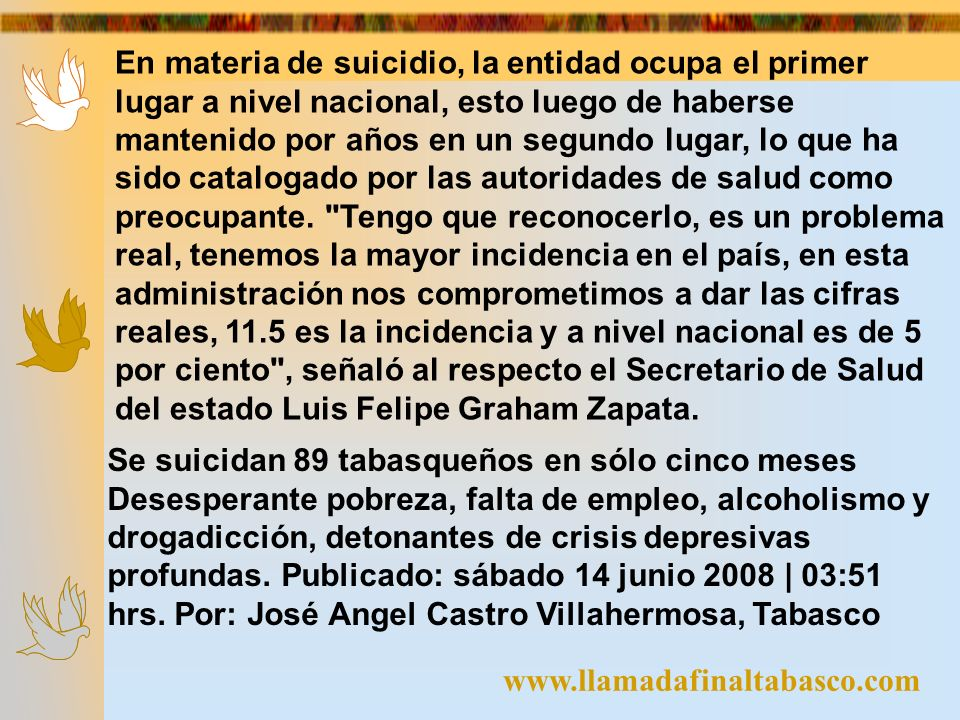 www.llamadafinaltabasco.com En materia de suicidio, la entidad ocupa el primer lugar a nivel nacional, esto luego de haberse mantenido por años en un