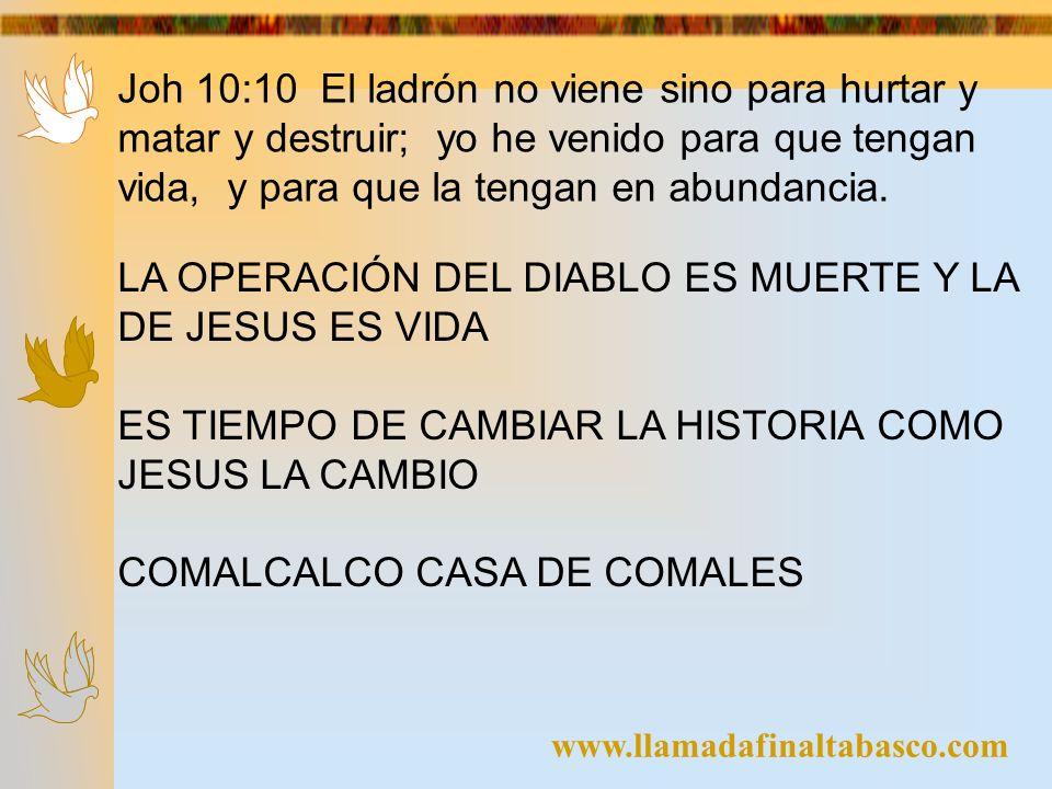 www.llamadafinaltabasco.com Joh 10:10 El ladrón no viene sino para hurtar y matar y destruir; yo he venido para que tengan vida, y para que la tengan