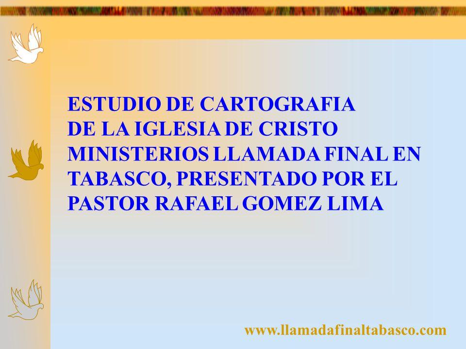 ESTUDIO DE CARTOGRAFIA DE LA IGLESIA DE CRISTO MINISTERIOS LLAMADA FINAL EN TABASCO, PRESENTADO POR EL PASTOR RAFAEL GOMEZ LIMA www.llamadafinaltabasc