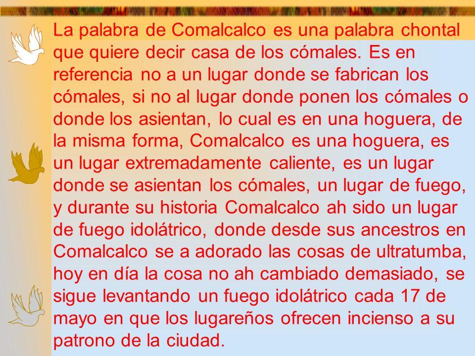 La palabra de Comalcalco es una palabra chontal que quiere decir casa de los cómales. Es en referencia no a un lugar donde se fabrican los cómales, si