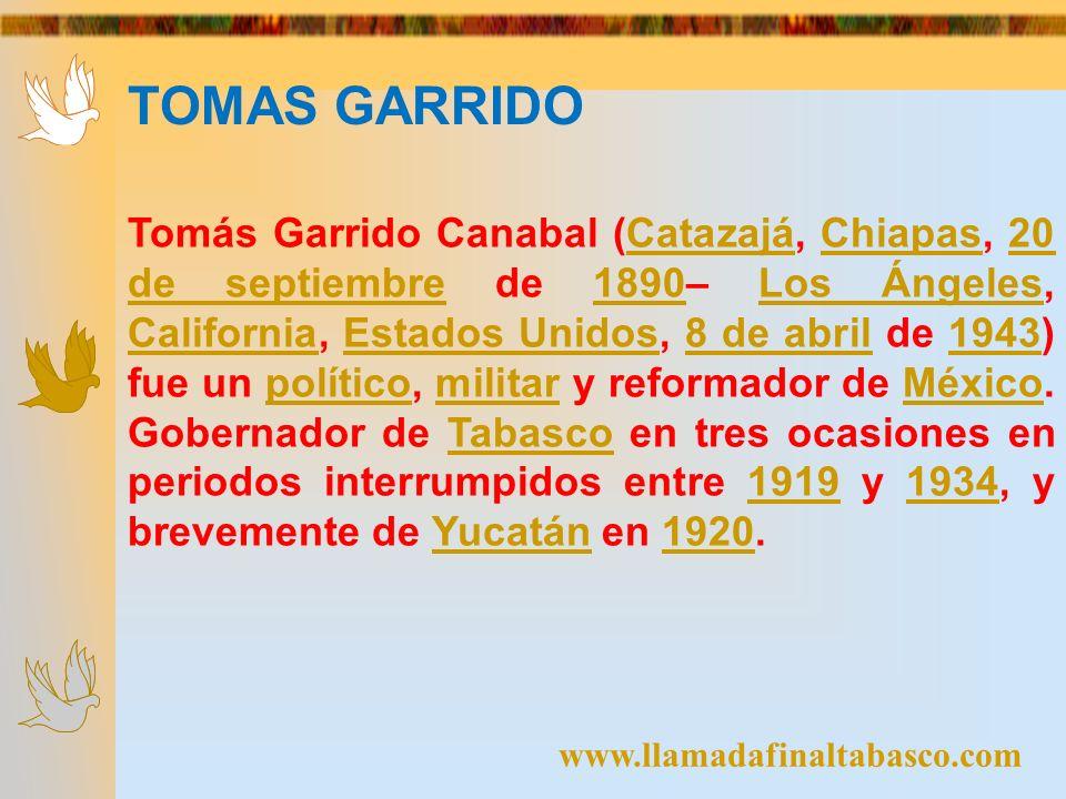 www.llamadafinaltabasco.com TOMAS GARRIDO Tomás Garrido Canabal (Catazajá, Chiapas, 20 de septiembre de 1890– Los Ángeles, California, Estados Unidos,