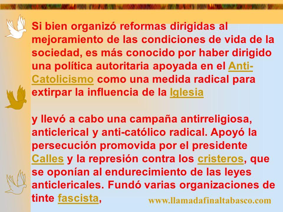 www.llamadafinaltabasco.com Si bien organizó reformas dirigidas al mejoramiento de las condiciones de vida de la sociedad, es más conocido por haber d