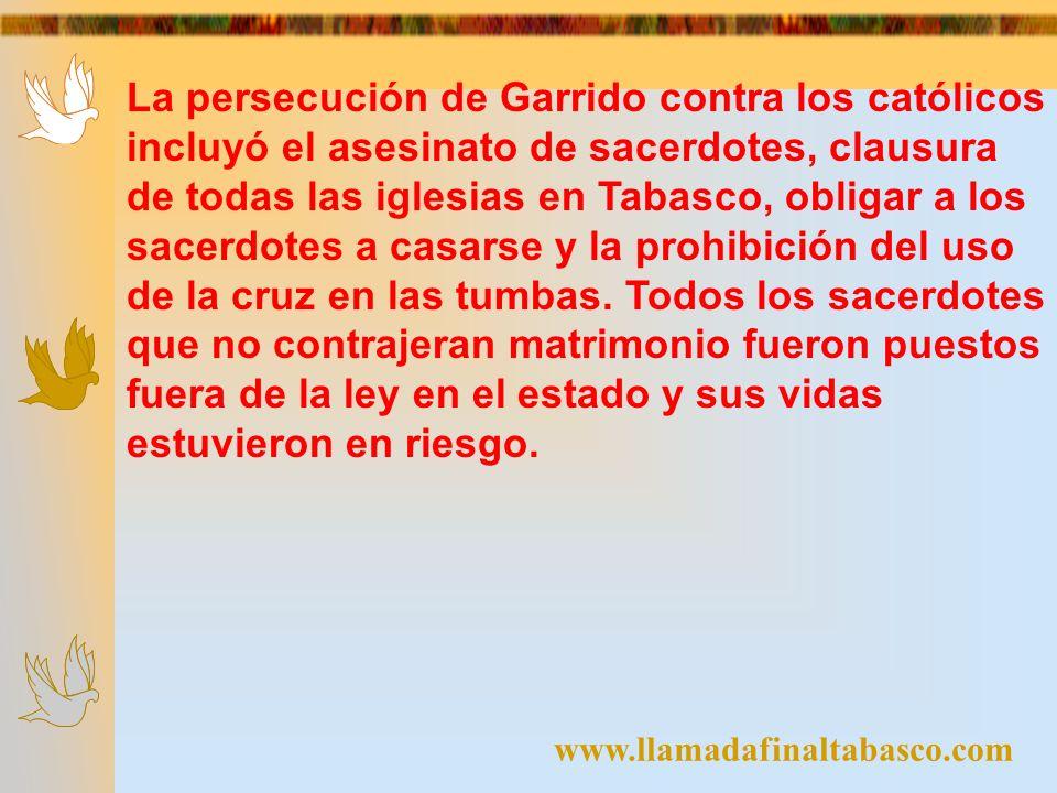 www.llamadafinaltabasco.com La persecución de Garrido contra los católicos incluyó el asesinato de sacerdotes, clausura de todas las iglesias en Tabas