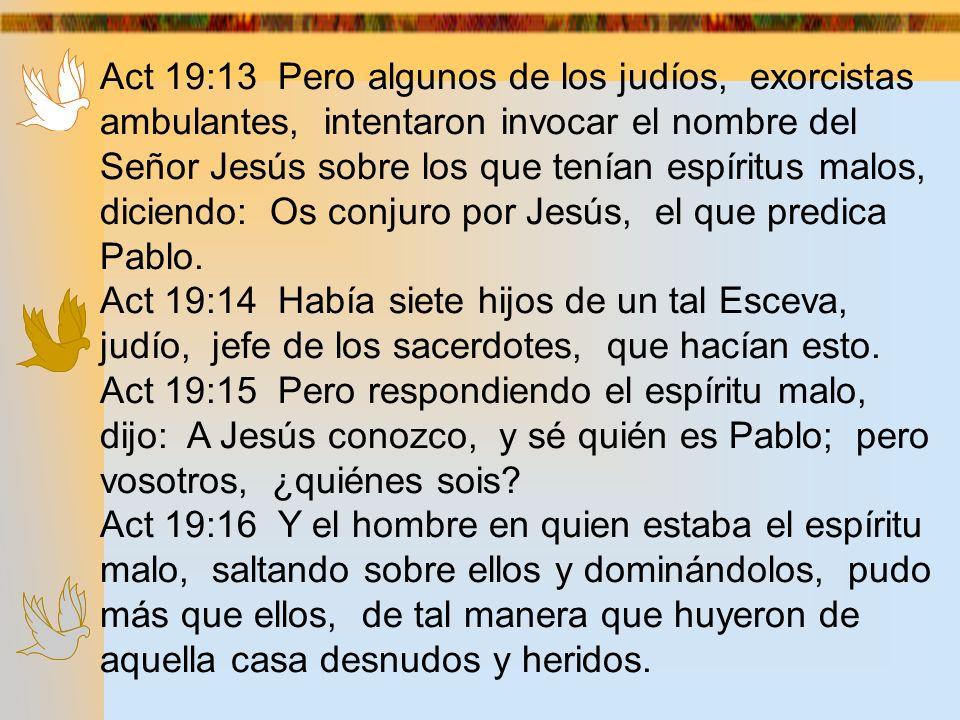 Act 19:13 Pero algunos de los judíos, exorcistas ambulantes, intentaron invocar el nombre del Señor Jesús sobre los que tenían espíritus malos, dicien