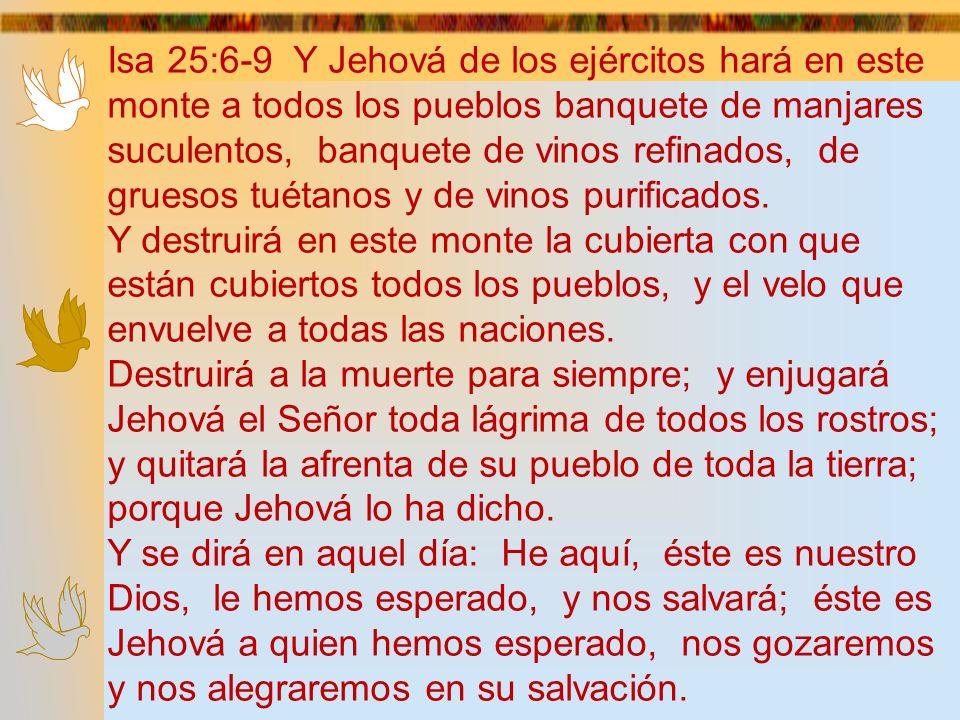Isa 25:6-9 Y Jehová de los ejércitos hará en este monte a todos los pueblos banquete de manjares suculentos, banquete de vinos refinados, de gruesos t