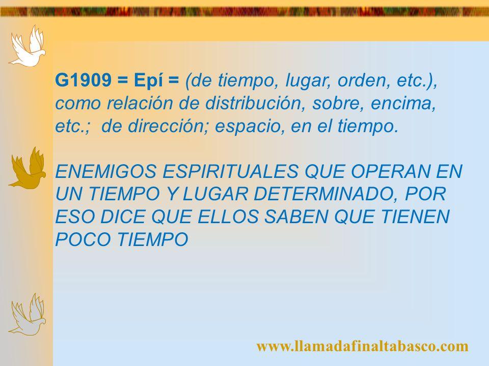 www.llamadafinaltabasco.com G1909 = Epí = (de tiempo, lugar, orden, etc.), como relación de distribución, sobre, encima, etc.; de dirección; espacio,