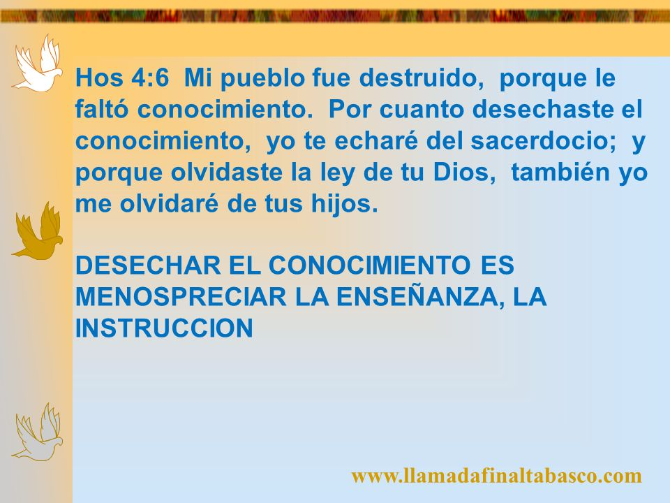 www.llamadafinaltabasco.com Hos 4:6 Mi pueblo fue destruido, porque le faltó conocimiento. Por cuanto desechaste el conocimiento, yo te echaré del sac