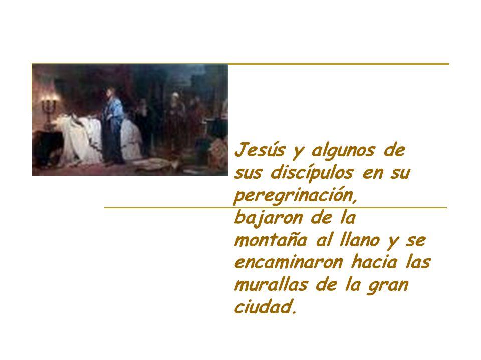 Jesús y algunos de sus discípulos en su peregrinación, bajaron de la montaña al llano y se encaminaron hacia las murallas de la gran ciudad.