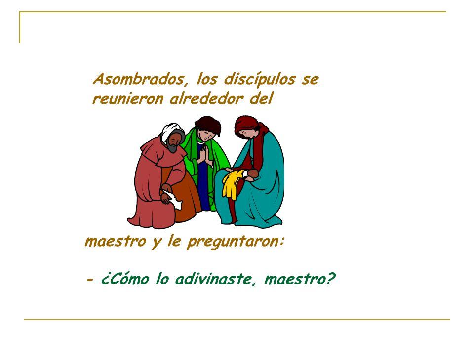 Asombrados, los discípulos se reunieron alrededor del maestro y le preguntaron: - ¿Cómo lo adivinaste, maestro?