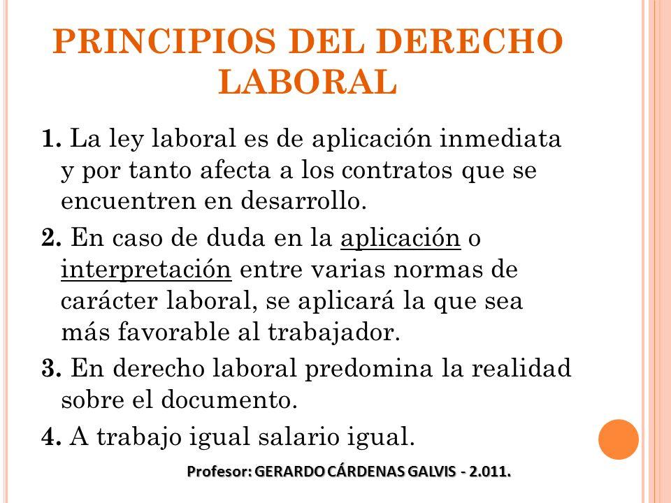 PRINCIPIOS DEL DERECHO LABORAL 1. La ley laboral es de aplicación inmediata y por tanto afecta a los contratos que se encuentren en desarrollo. 2. En