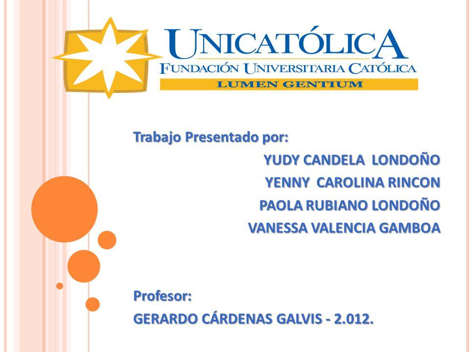 Trabajo Presentado por: YUDY CANDELA LONDOÑO YENNY CAROLINA RINCON PAOLA RUBIANO LONDOÑO VANESSA VALENCIA GAMBOA Profesor: GERARDO CÁRDENAS GALVIS - 2