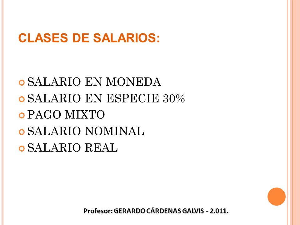CLASES DE SALARIOS: SALARIO EN MONEDA SALARIO EN ESPECIE 30% PAGO MIXTO SALARIO NOMINAL SALARIO REAL Profesor: GERARDO CÁRDENAS GALVIS - 2.011.