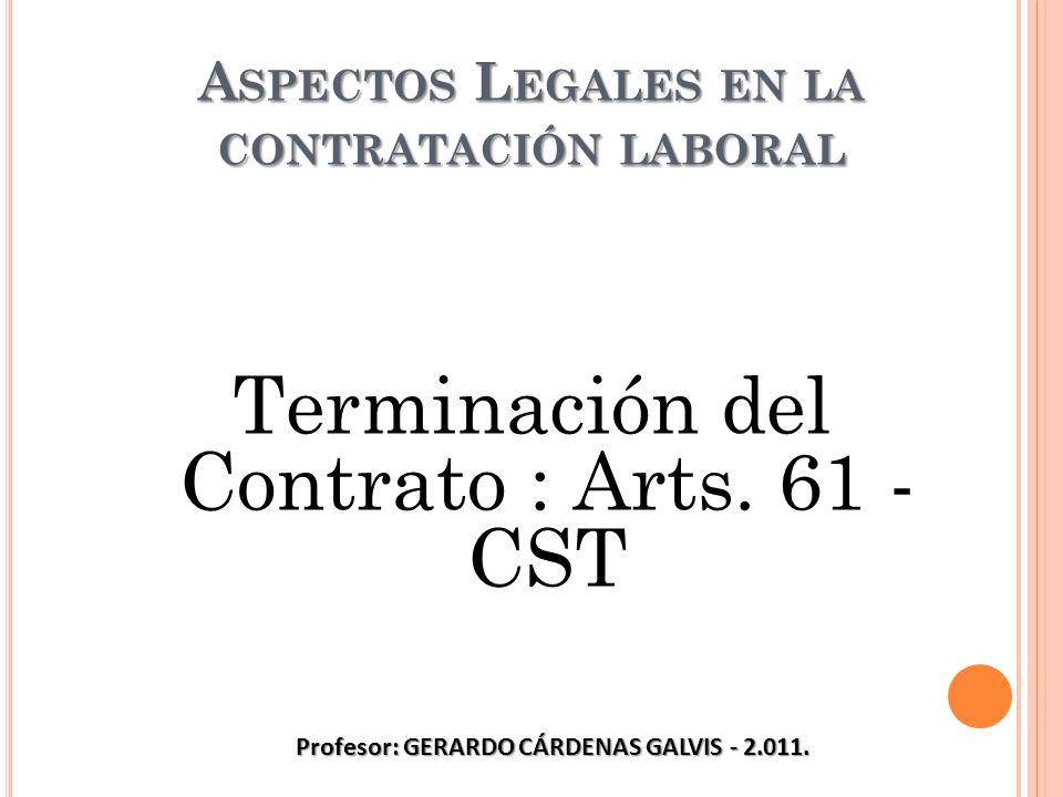 A SPECTOS L EGALES EN LA CONTRATACIÓN LABORAL Terminación del Contrato : Arts. 61 - CST Profesor: GERARDO CÁRDENAS GALVIS - 2.011.