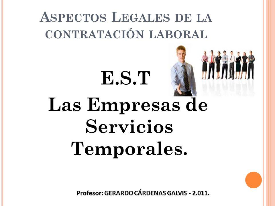 A SPECTOS L EGALES DE LA CONTRATACIÓN LABORAL E.S.T Las Empresas de Servicios Temporales. Profesor: GERARDO CÁRDENAS GALVIS - 2.011.