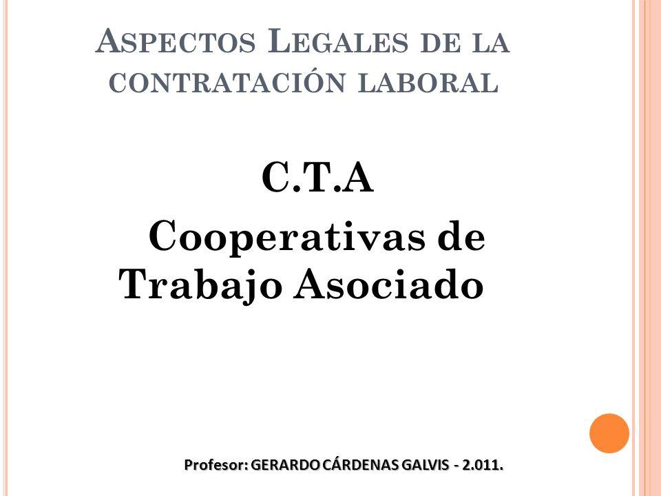 A SPECTOS L EGALES DE LA CONTRATACIÓN LABORAL C.T.A Cooperativas de Trabajo Asociado Profesor: GERARDO CÁRDENAS GALVIS - 2.011.