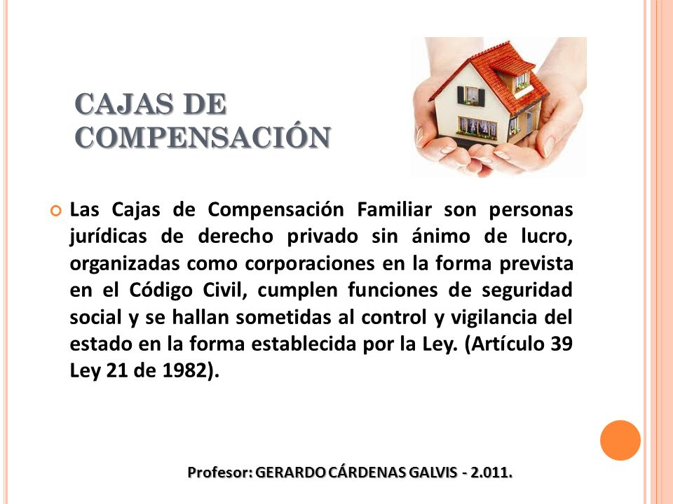 CAJAS DE COMPENSACIÓN Las Cajas de Compensación Familiar son personas jurídicas de derecho privado sin ánimo de lucro, organizadas como corporaciones