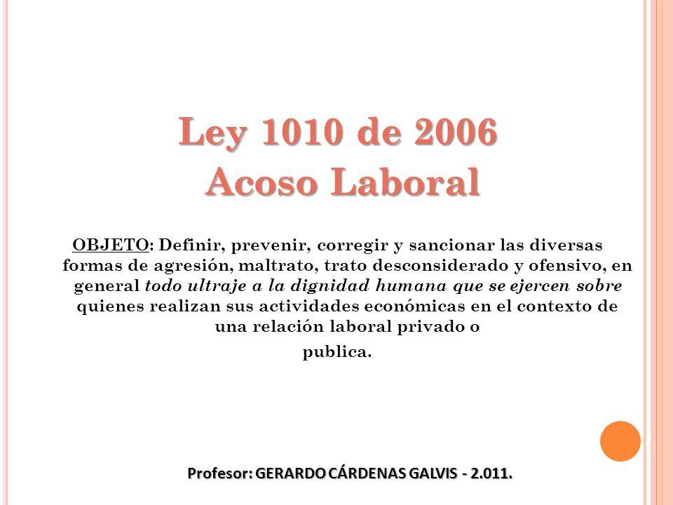 Ley 1010 de 2006 Acoso Laboral Acoso Laboral OBJETO: Definir, prevenir, corregir y sancionar las diversas formas de agresión, maltrato, trato desconsi