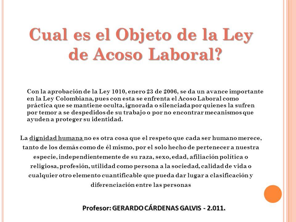 Cual es el Objeto de la Ley de Acoso Laboral? Con la aprobación de la Ley 1010, enero 23 de 2006, se da un avance importante en la Ley Colombiana, pue