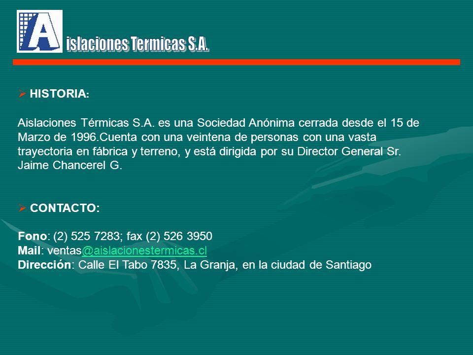 HISTORIA : Aislaciones Térmicas S.A. es una Sociedad Anónima cerrada desde el 15 de Marzo de 1996.Cuenta con una veintena de personas con una vasta tr