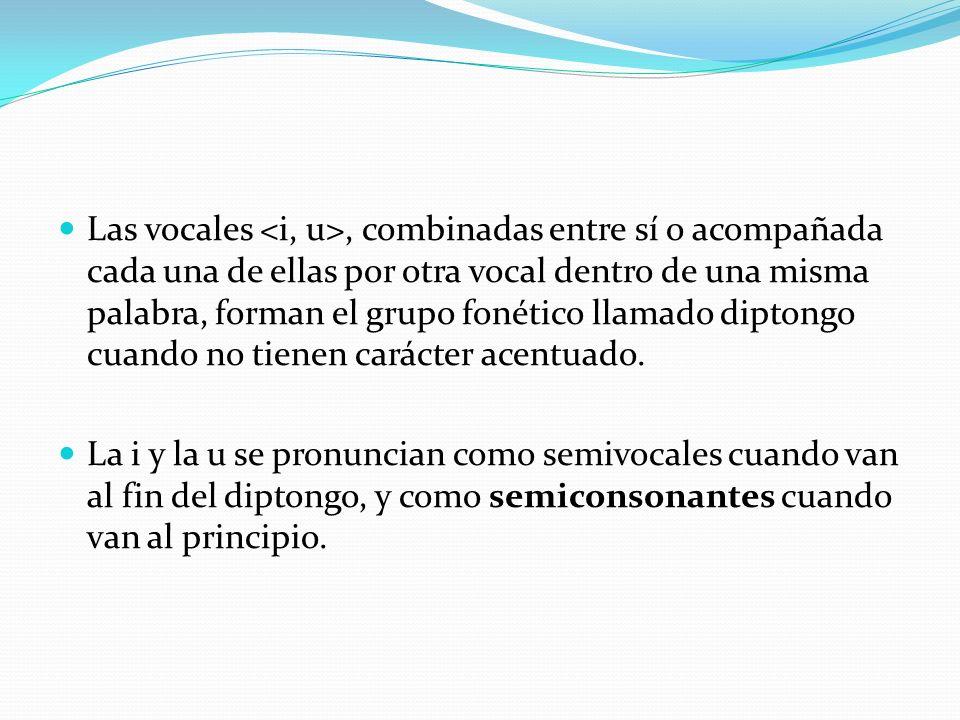 Las vocales, combinadas entre sí o acompañada cada una de ellas por otra vocal dentro de una misma palabra, forman el grupo fonético llamado diptongo