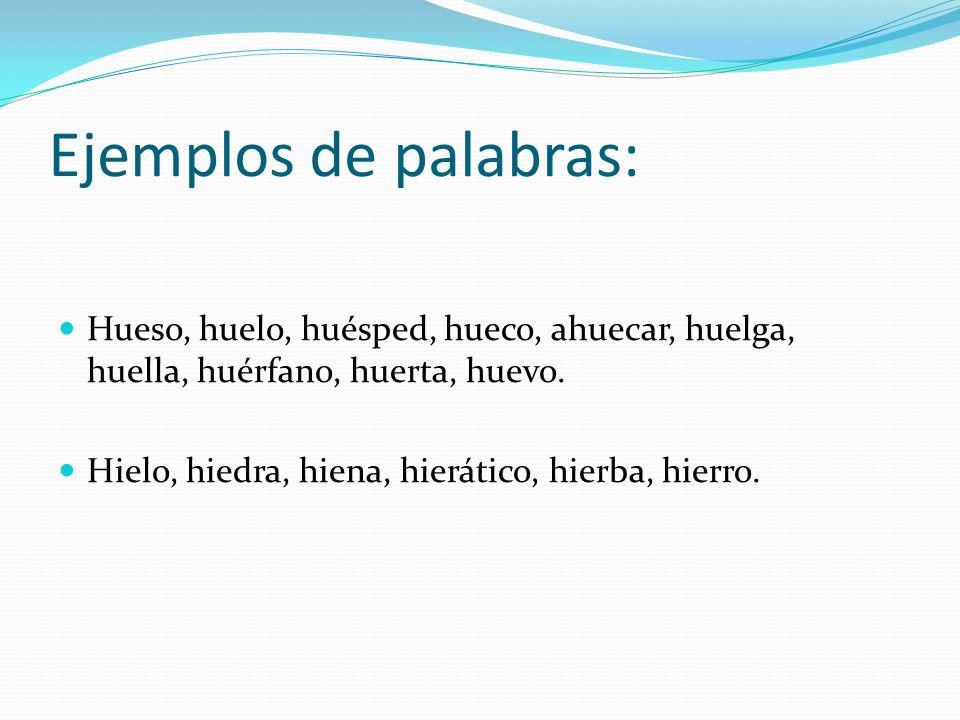 Ejemplos de palabras: Hueso, huelo, huésped, hueco, ahuecar, huelga, huella, huérfano, huerta, huevo. Hielo, hiedra, hiena, hierático, hierba, hierro.