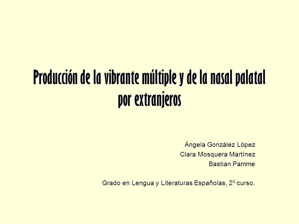 Producción de la vibrante múltiple y de la nasal palatal por extranjeros Ángela González López Clara Mosquera Martínez Bastian Pamme Grado en Lengua y