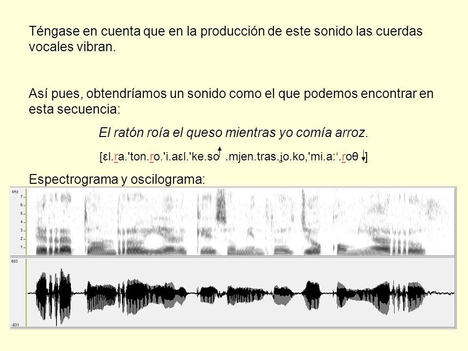 Téngase en cuenta que en la producción de este sonido las cuerdas vocales vibran. Así pues, obtendríamos un sonido como el que podemos encontrar en es