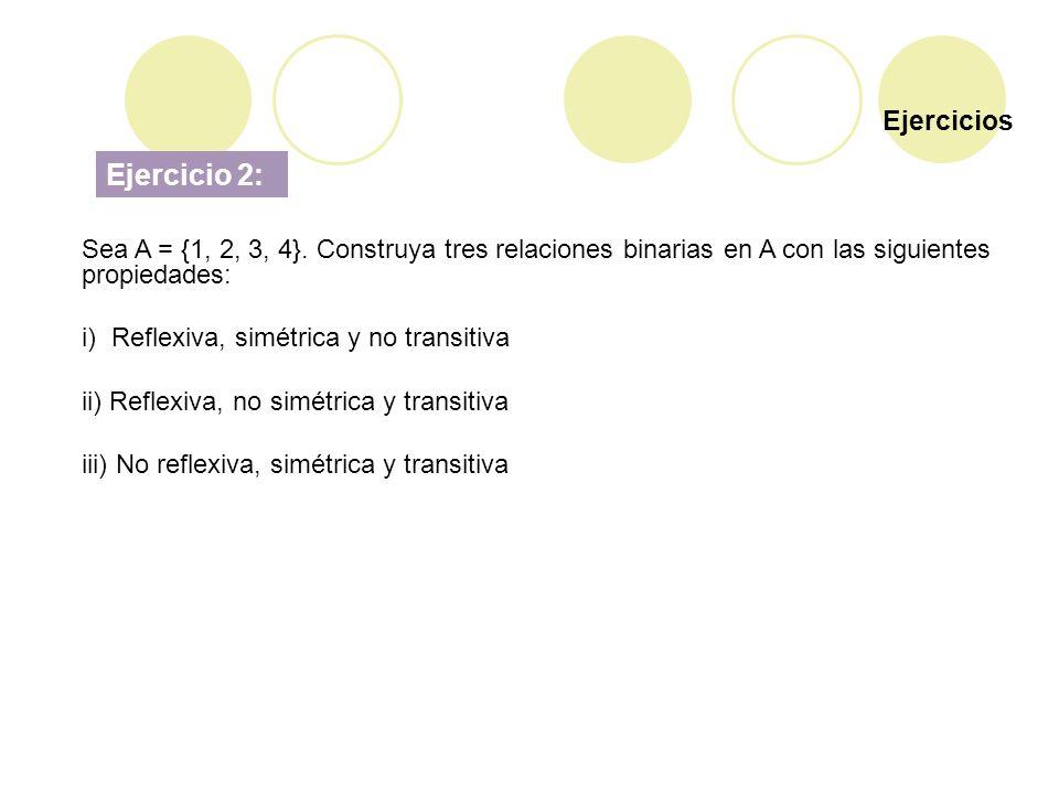 Ejercicios Ejercicio 2: Sea A = {1, 2, 3, 4}. Construya tres relaciones binarias en A con las siguientes propiedades: i) Reflexiva, simétrica y no tra