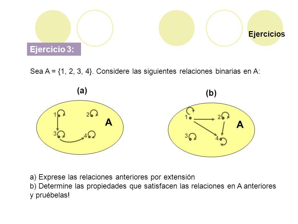 Ejercicios Ejercicio 3: Sea A = {1, 2, 3, 4}. Considere las siguientes relaciones binarias en A: A 12 3 4 A 12 3 4 (a) (b) a) Exprese las relaciones a