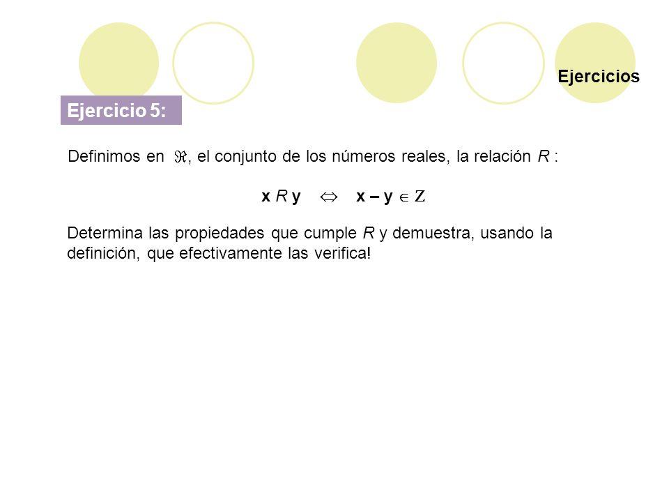 Ejercicios Ejercicio 5: Definimos en, el conjunto de los números reales, la relación R : x R y x – y Determina las propiedades que cumple R y demuestr