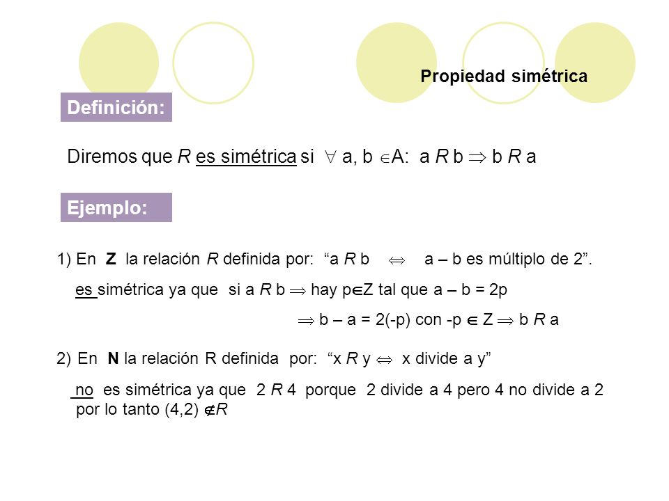 Diremos que R es simétrica si a, b A: a R b b R a 1) En Z la relación R definida por: a R b a – b es múltiplo de 2. es simétrica ya que si a R b hay p